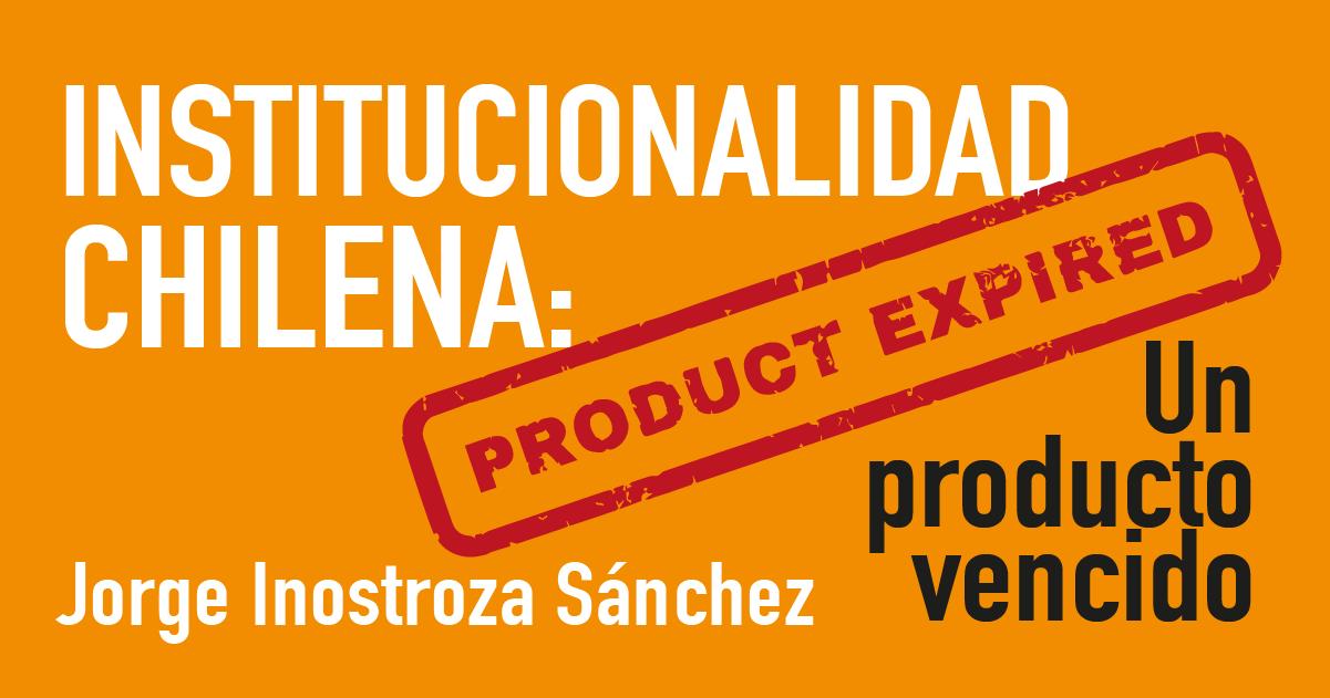 INSTITUCIONALIDAD CHILENA UN PRODUCTO VENCIDO